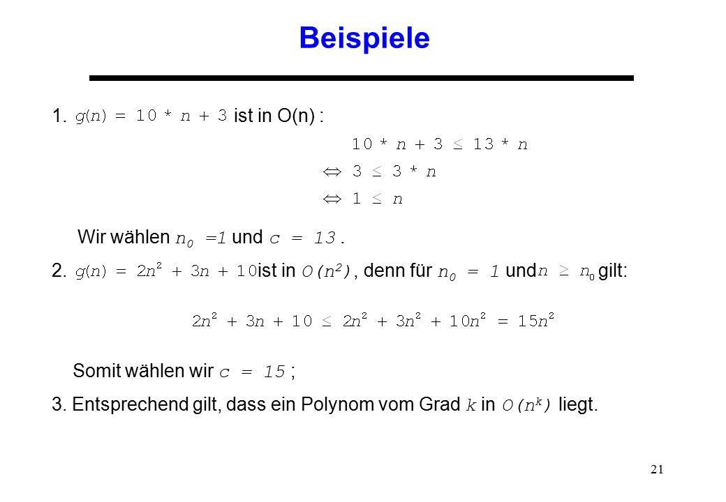 21 Beispiele 1. ist in O(n) : Wir wählen n 0 =1 und c = 13. 2. ist in O(n 2 ), denn für n 0 = 1 und gilt: Somit wählen wir c = 15 ; 3. Entsprechend gi
