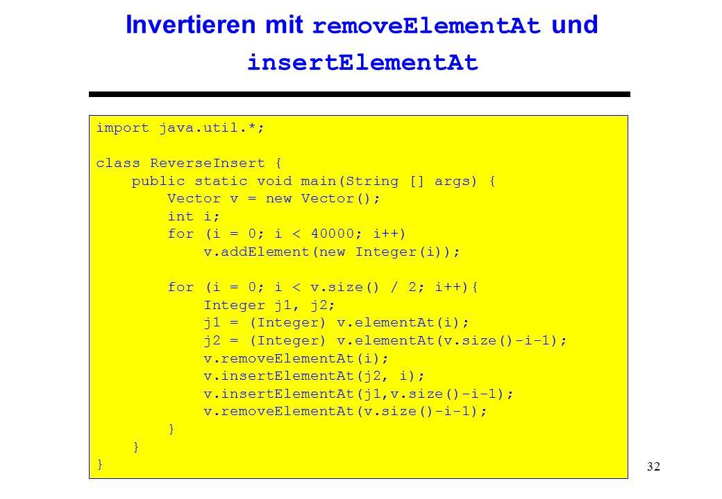 32 Invertieren mit removeElementAt und insertElementAt import java.util.*; class ReverseInsert { public static void main(String [] args) { Vector v =