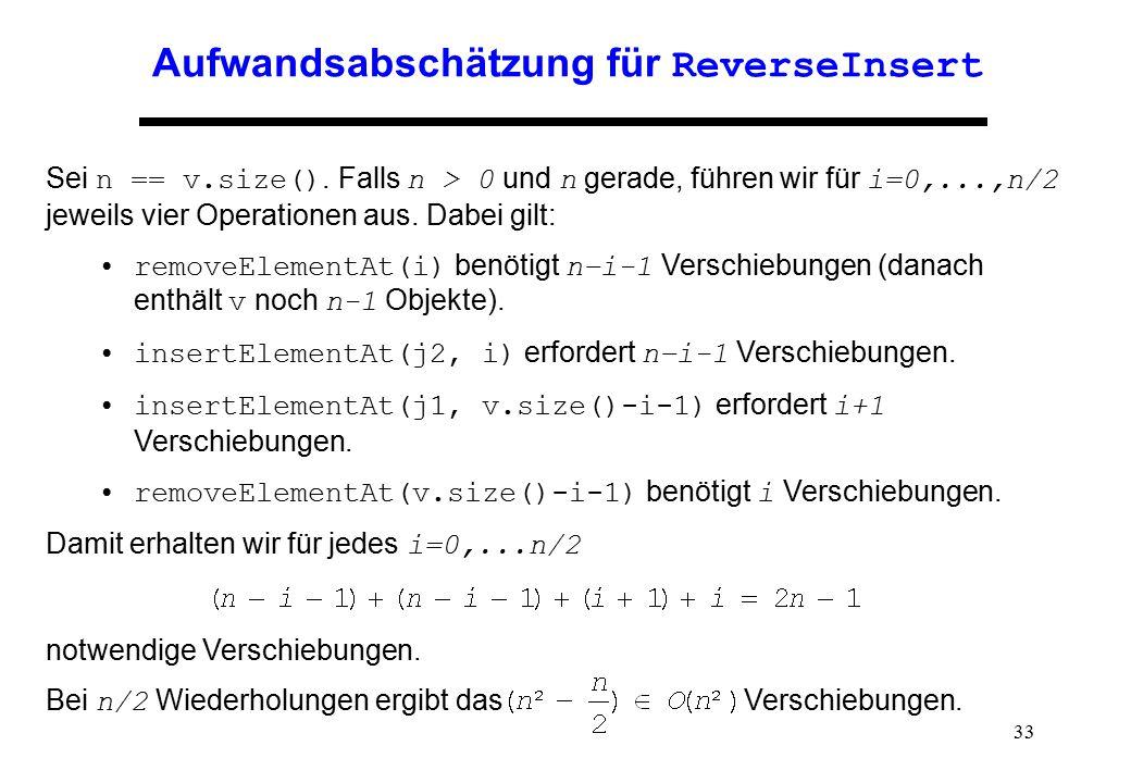 33 Aufwandsabschätzung für ReverseInsert Sei n == v.size(). Falls n > 0 und n gerade, führen wir für i=0,...,n/2 jeweils vier Operationen aus. Dabei g