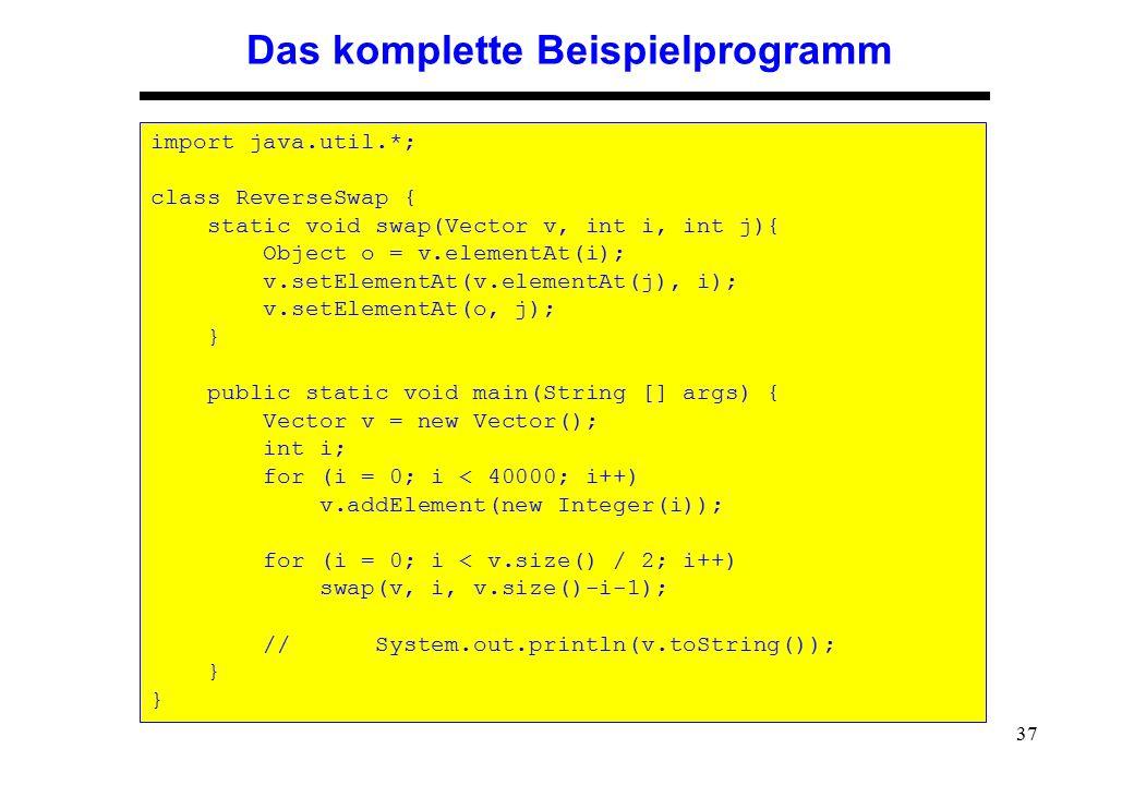 37 Das komplette Beispielprogramm import java.util.*; class ReverseSwap { static void swap(Vector v, int i, int j){ Object o = v.elementAt(i); v.setEl