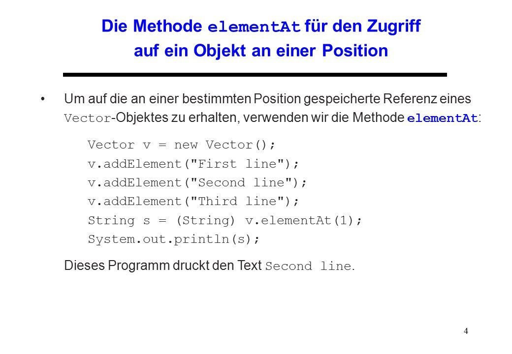 4 Die Methode elementAt für den Zugriff auf ein Objekt an einer Position Um auf die an einer bestimmten Position gespeicherte Referenz eines Vector -O