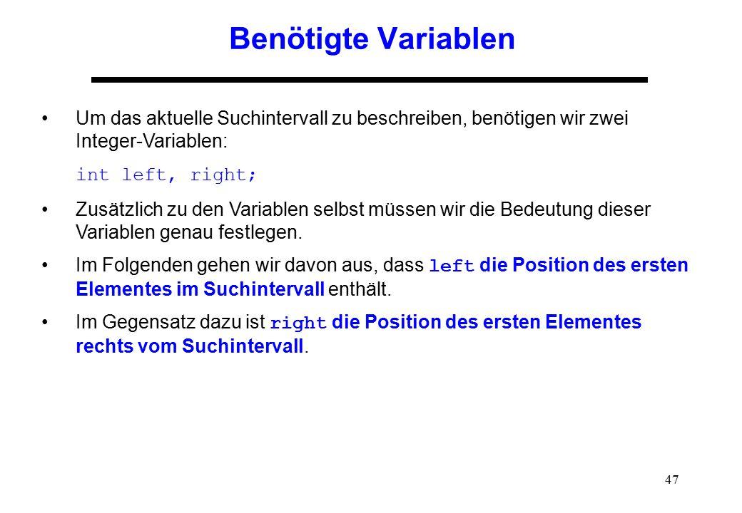 47 Benötigte Variablen Um das aktuelle Suchintervall zu beschreiben, benötigen wir zwei Integer-Variablen: int left, right; Zusätzlich zu den Variable