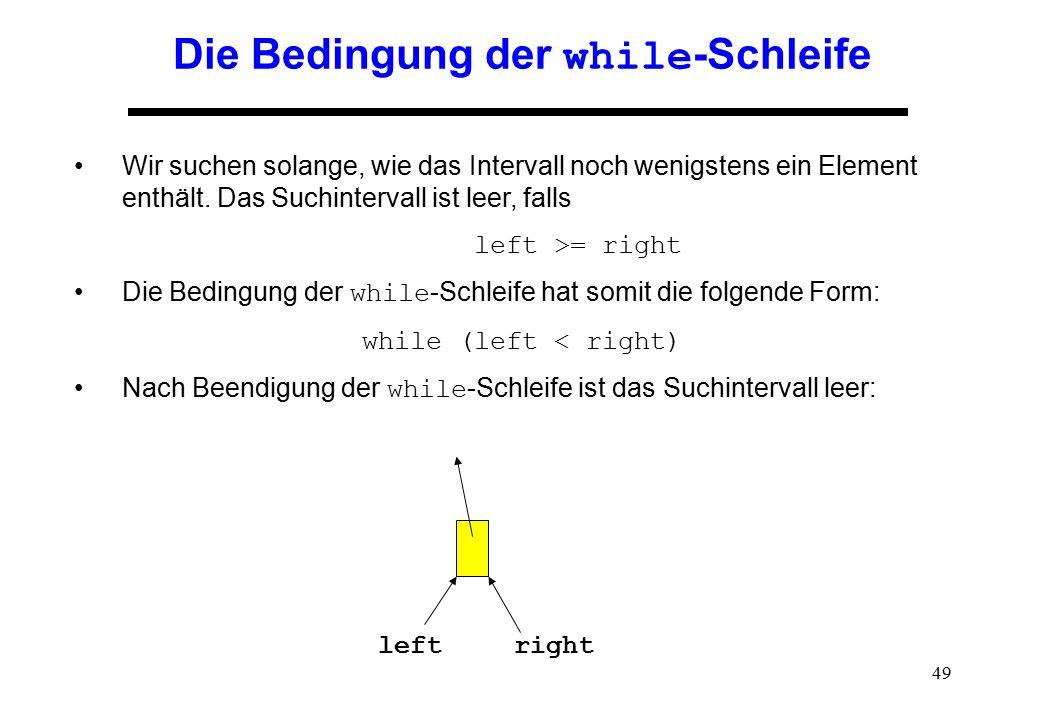 49 Die Bedingung der while -Schleife Wir suchen solange, wie das Intervall noch wenigstens ein Element enthält. Das Suchintervall ist leer, falls left