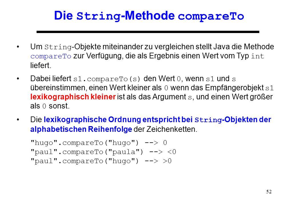 52 Die String -Methode compareTo Um String -Objekte miteinander zu vergleichen stellt Java die Methode compareTo zur Verfügung, die als Ergebnis einen
