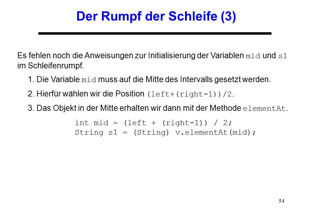 54 Der Rumpf der Schleife (3) Es fehlen noch die Anweisungen zur Initialisierung der Variablen mid und s1 im Schleifenrumpf. 1. Die Variable mid muss