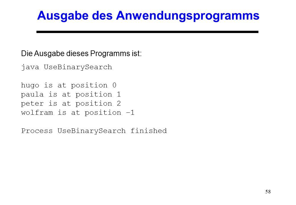 58 Ausgabe des Anwendungsprogramms Die Ausgabe dieses Programms ist: java UseBinarySearch hugo is at position 0 paula is at position 1 peter is at pos