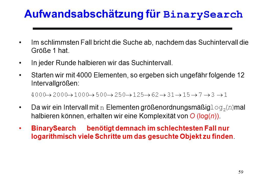 59 Aufwandsabschätzung für BinarySearch Im schlimmsten Fall bricht die Suche ab, nachdem das Suchintervall die Größe 1 hat. In jeder Runde halbieren w