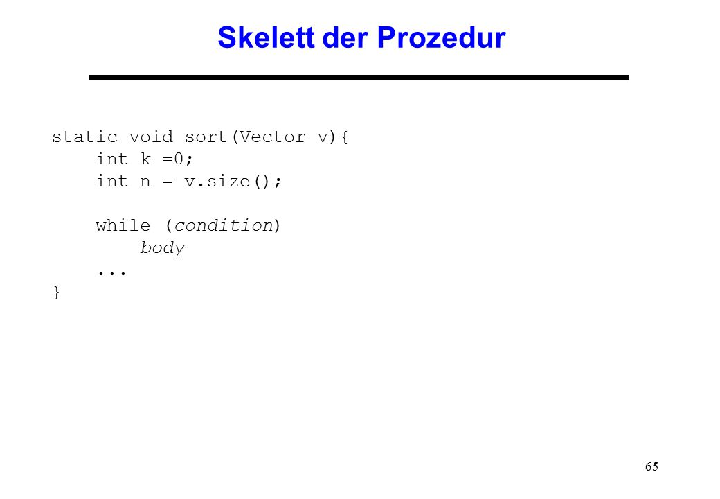 65 Skelett der Prozedur static void sort(Vector v){ int k =0; int n = v.size(); while (condition) body...