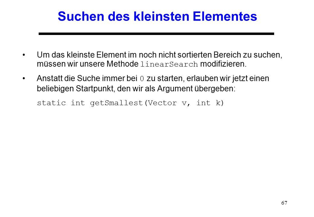 67 Suchen des kleinsten Elementes Um das kleinste Element im noch nicht sortierten Bereich zu suchen, müssen wir unsere Methode linearSearch modifizie