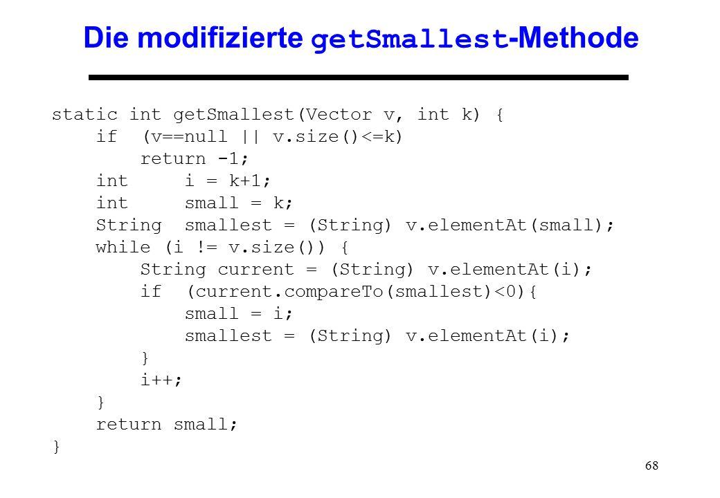 68 Die modifizierte getSmallest -Methode static int getSmallest(Vector v, int k) { if (v==null || v.size()<=k) return -1; int i = k+1; int small = k;