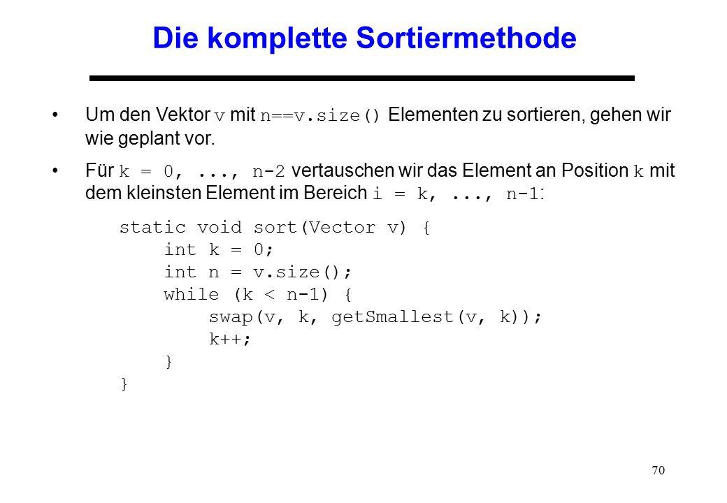 70 Die komplette Sortiermethode Um den Vektor v mit n==v.size() Elementen zu sortieren, gehen wir wie geplant vor. Für k = 0,..., n-2 vertauschen wir
