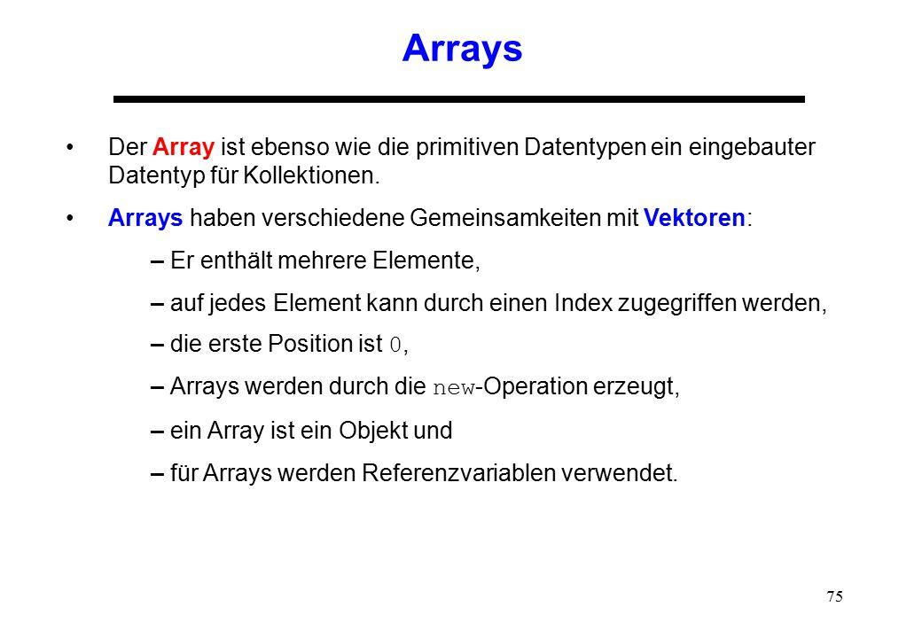 75 Arrays Der Array ist ebenso wie die primitiven Datentypen ein eingebauter Datentyp für Kollektionen. Arrays haben verschiedene Gemeinsamkeiten mit