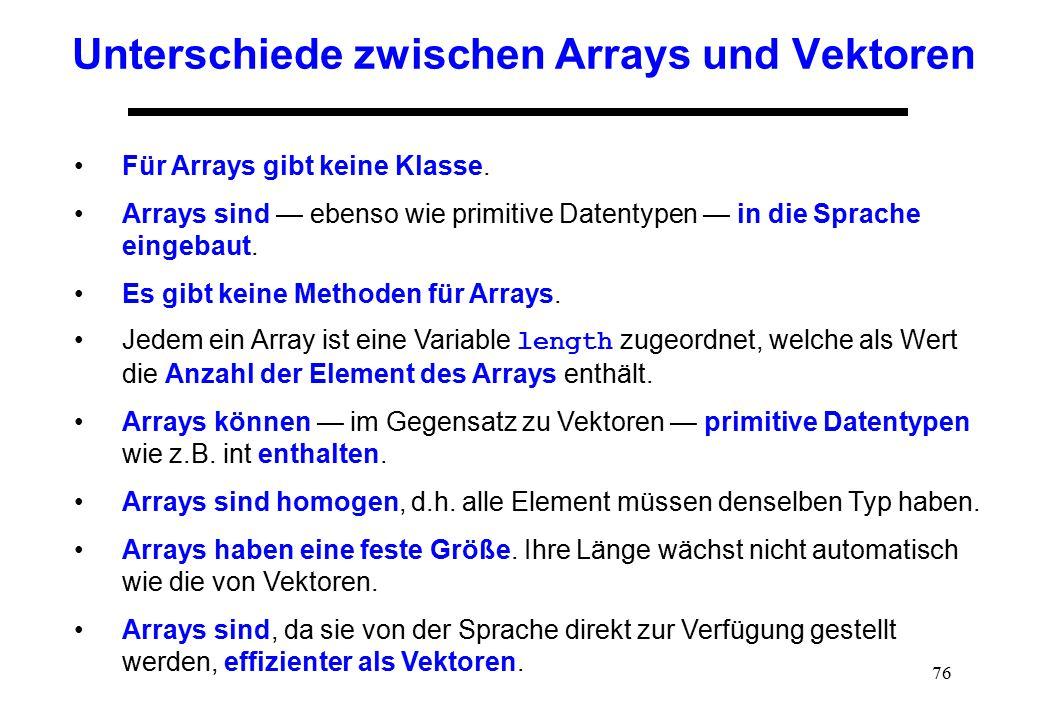 76 Unterschiede zwischen Arrays und Vektoren Für Arrays gibt keine Klasse. Arrays sind — ebenso wie primitive Datentypen — in die Sprache eingebaut. E