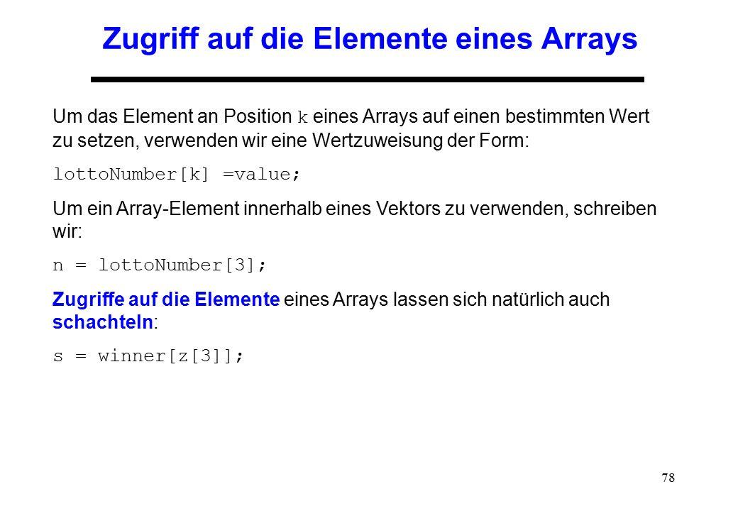 78 Zugriff auf die Elemente eines Arrays Um das Element an Position k eines Arrays auf einen bestimmten Wert zu setzen, verwenden wir eine Wertzuweisu