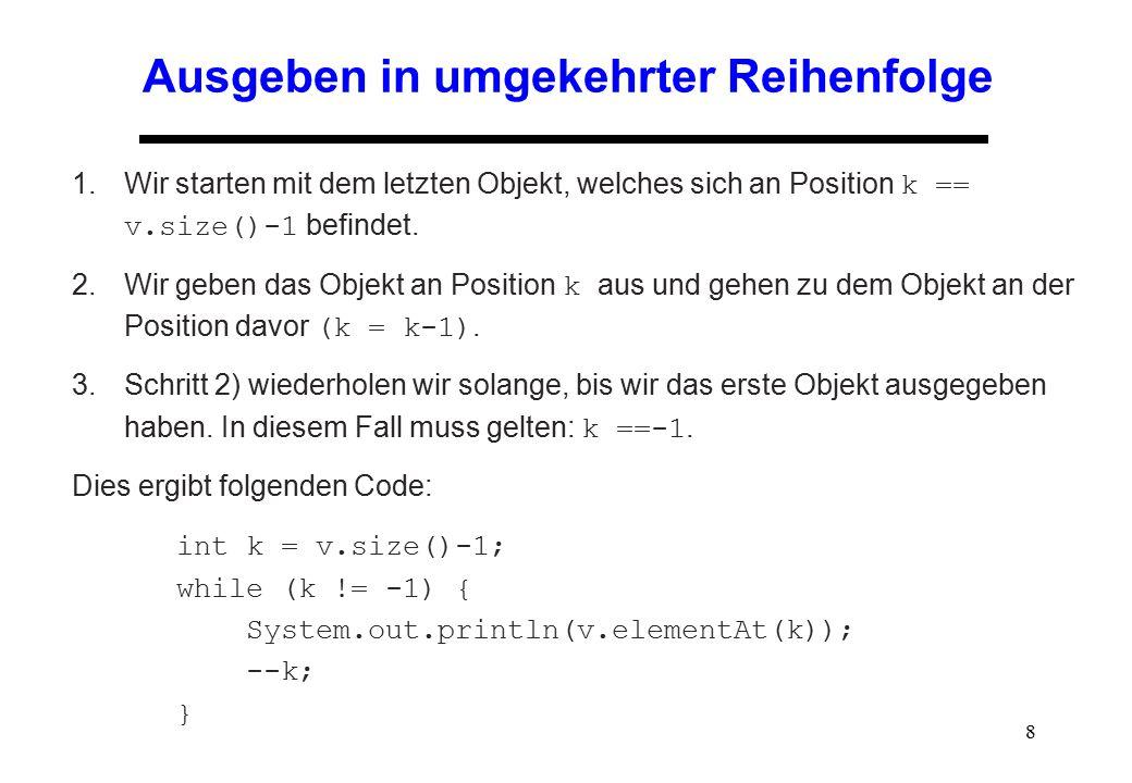 8 Ausgeben in umgekehrter Reihenfolge 1.Wir starten mit dem letzten Objekt, welches sich an Position k == v.size()-1 befindet. 2.Wir geben das Objekt