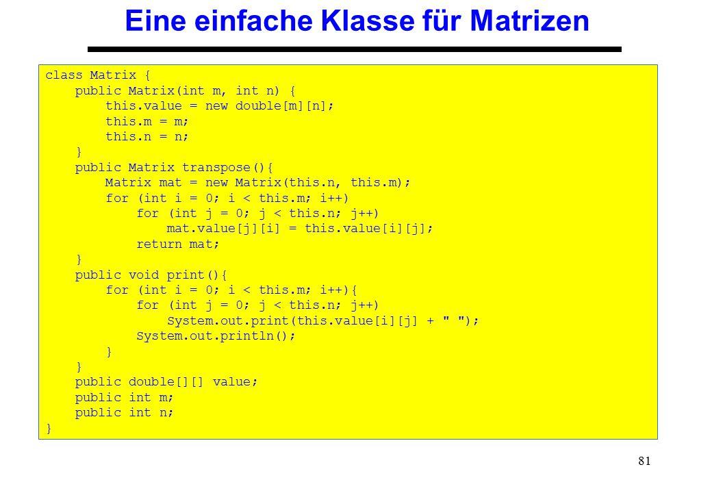 81 Eine einfache Klasse für Matrizen class Matrix { public Matrix(int m, int n) { this.value = new double[m][n]; this.m = m; this.n = n; } public Matr