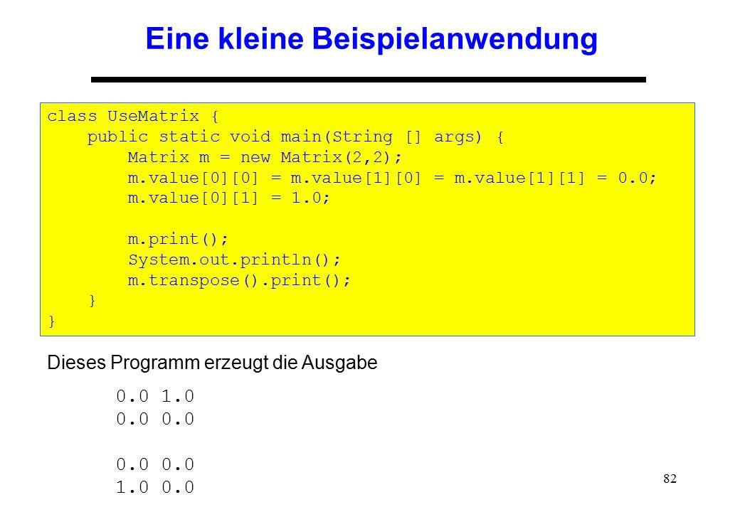 82 Eine kleine Beispielanwendung class UseMatrix { public static void main(String [] args) { Matrix m = new Matrix(2,2); m.value[0][0] = m.value[1][0]