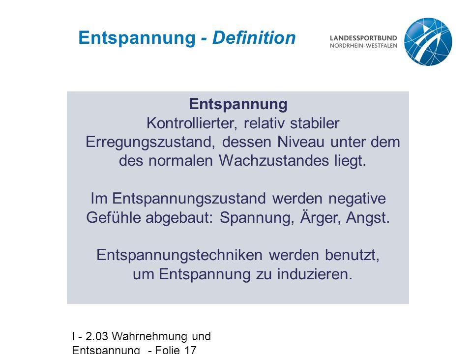I - 2.03 Wahrnehmung und Entspannung - Folie 17 Entspannung - Definition Entspannung Kontrollierter, relativ stabiler Erregungszustand, dessen Niveau