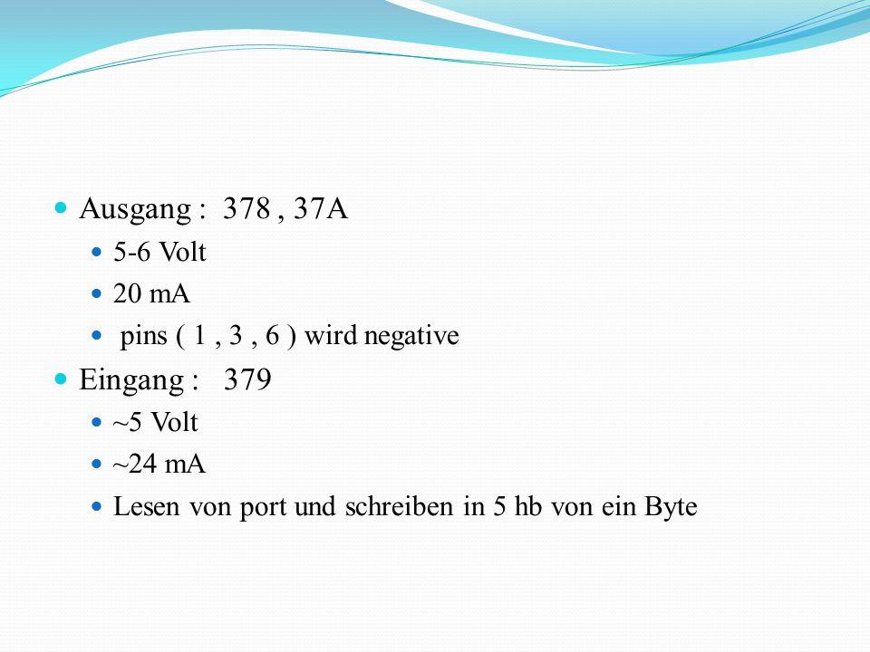 Ausgang : 378, 37A 5-6 Volt 20 mA pins ( 1, 3, 6 ) wird negative Eingang : 379 ~5 Volt ~24 mA Lesen von port und schreiben in 5 hb von ein Byte
