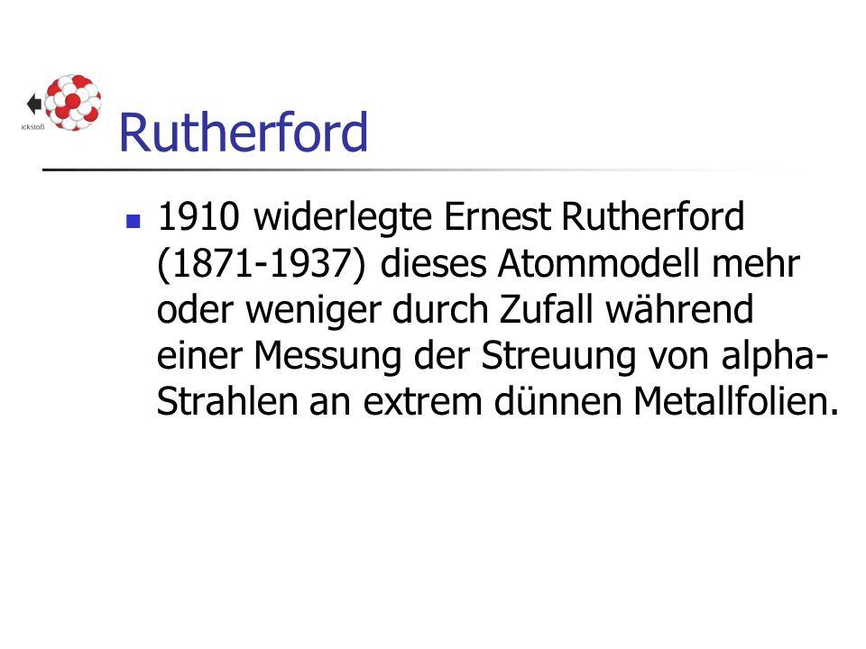 Rutherford 1910 widerlegte Ernest Rutherford (1871-1937) dieses Atommodell mehr oder weniger durch Zufall während einer Messung der Streuung von alpha
