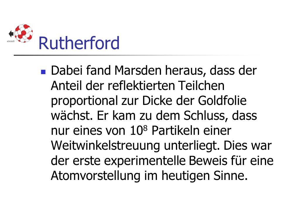 Rutherford Dabei fand Marsden heraus, dass der Anteil der reflektierten Teilchen proportional zur Dicke der Goldfolie wächst. Er kam zu dem Schluss, d