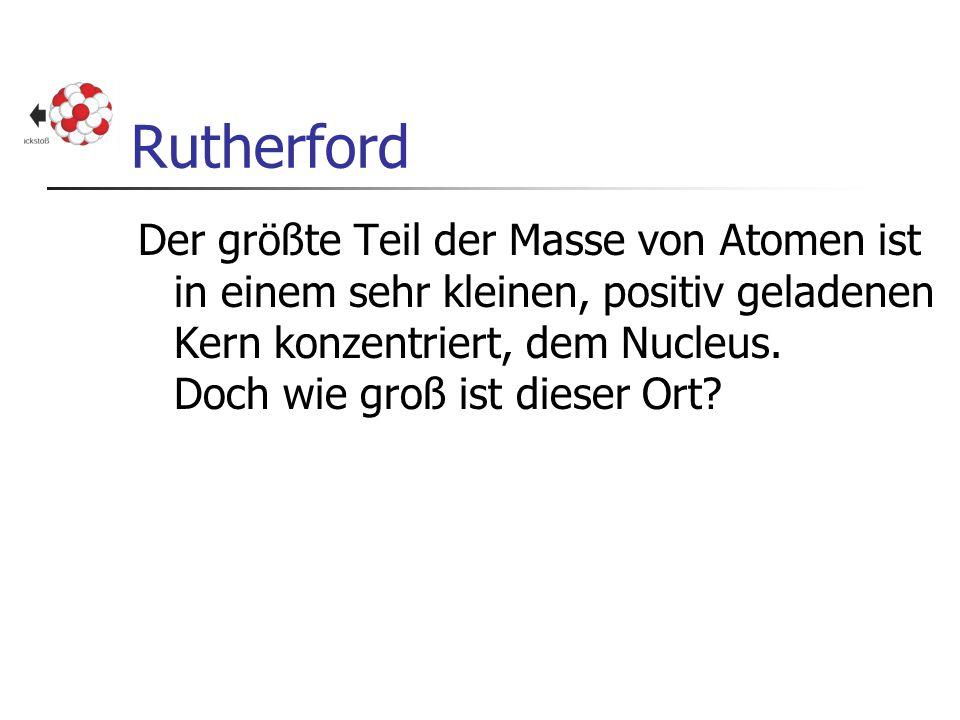 Rutherford Der größte Teil der Masse von Atomen ist in einem sehr kleinen, positiv geladenen Kern konzentriert, dem Nucleus. Doch wie groß ist dieser