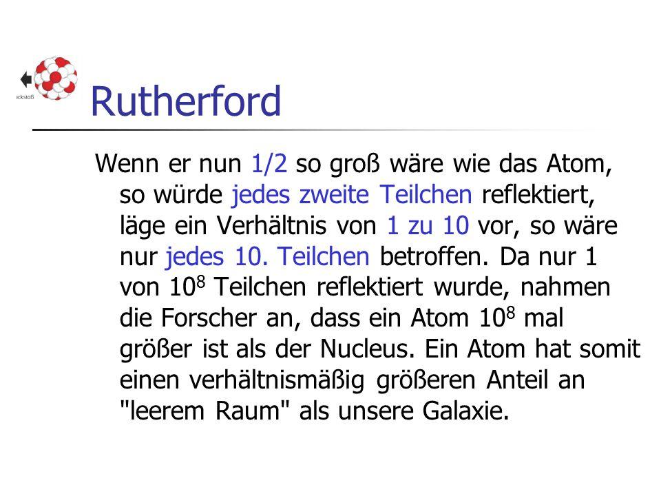 Rutherford Wenn er nun 1/2 so groß wäre wie das Atom, so würde jedes zweite Teilchen reflektiert, läge ein Verhältnis von 1 zu 10 vor, so wäre nur jed