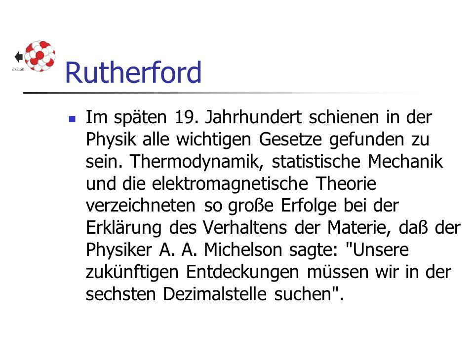 Rutherford Im späten 19. Jahrhundert schienen in der Physik alle wichtigen Gesetze gefunden zu sein. Thermodynamik, statistische Mechanik und die elek