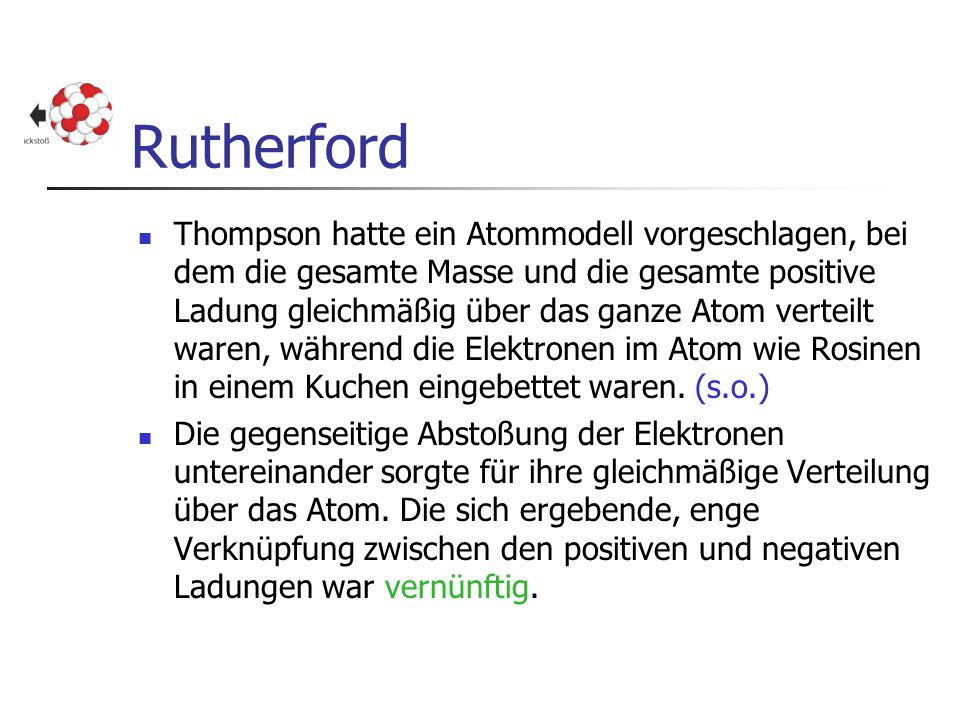 Rutherford Thompson hatte ein Atommodell vorgeschlagen, bei dem die gesamte Masse und die gesamte positive Ladung gleichmäßig über das ganze Atom vert