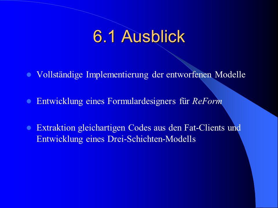 6.1 Ausblick Vollständige Implementierung der entworfenen Modelle Entwicklung eines Formulardesigners für ReForm Extraktion gleichartigen Codes aus de
