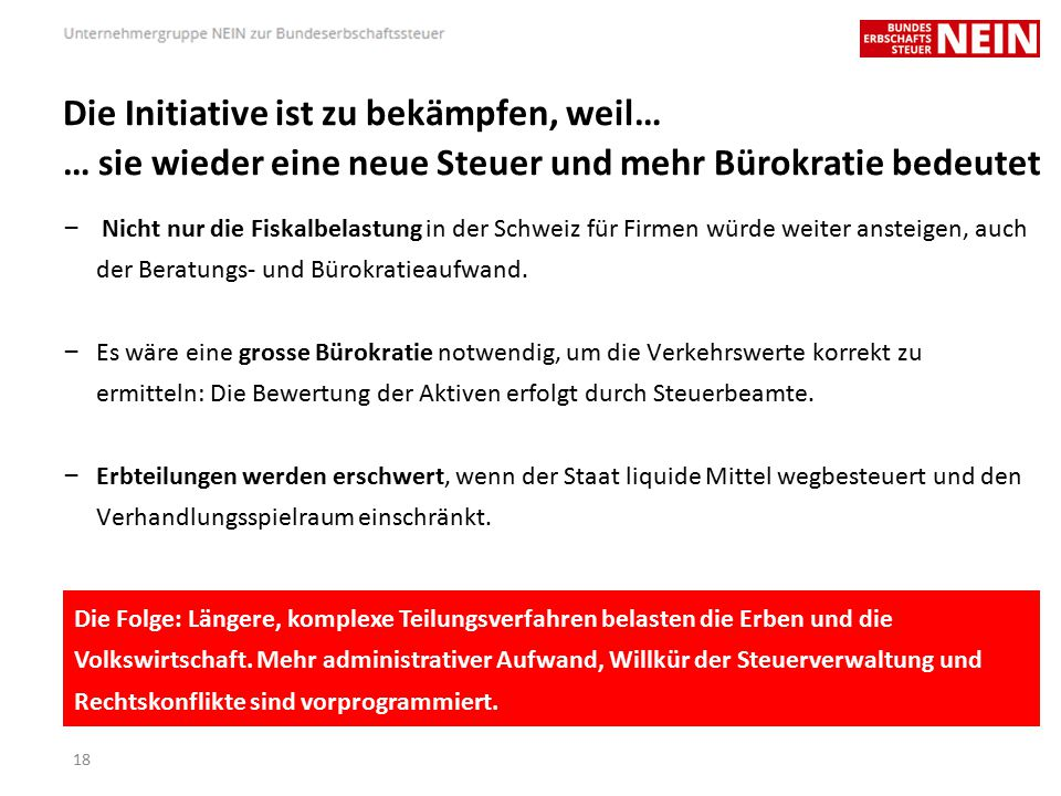 Die Initiative ist zu bekämpfen, weil… … sie wieder eine neue Steuer und mehr Bürokratie bedeutet – Nicht nur die Fiskalbelastung in der Schweiz für Firmen würde weiter ansteigen, auch der Beratungs- und Bürokratieaufwand.