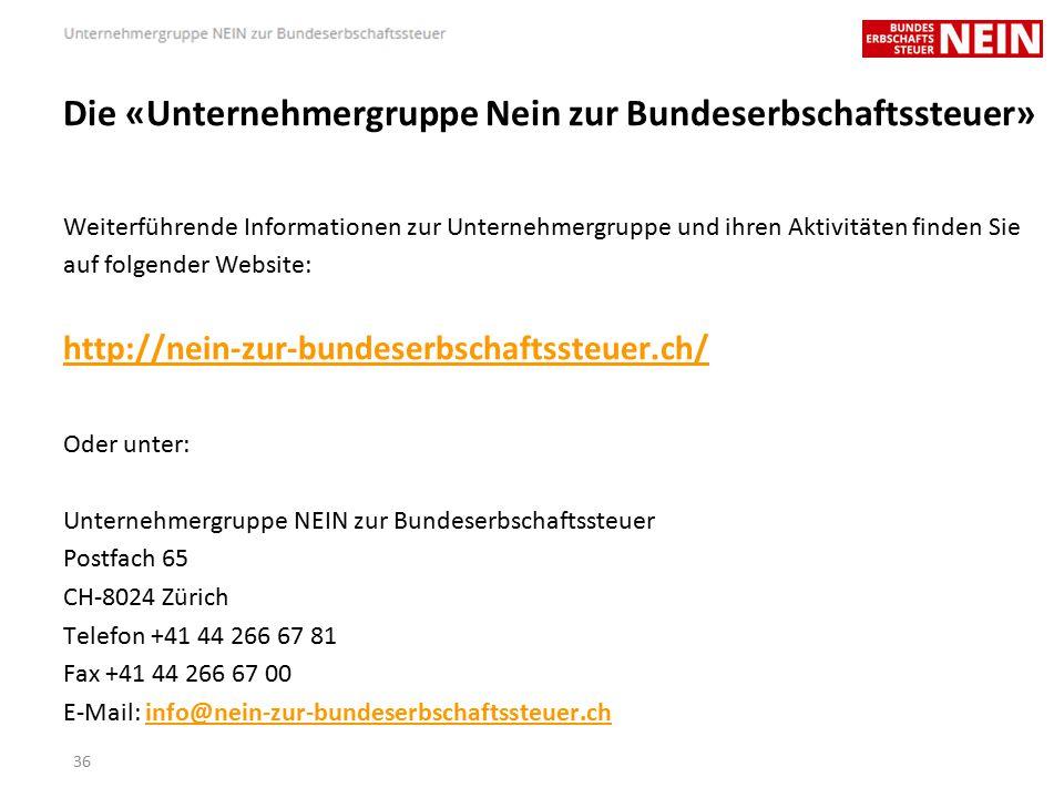 Die «Unternehmergruppe Nein zur Bundeserbschaftssteuer» Weiterführende Informationen zur Unternehmergruppe und ihren Aktivitäten finden Sie auf folgender Website: http://nein-zur-bundeserbschaftssteuer.ch/ Oder unter: Unternehmergruppe NEIN zur Bundeserbschaftssteuer Postfach 65 CH-8024 Zürich Telefon +41 44 266 67 81 Fax +41 44 266 67 00 E-Mail: info@nein-zur-bundeserbschaftssteuer.chinfo@nein-zur-bundeserbschaftssteuer.ch 36