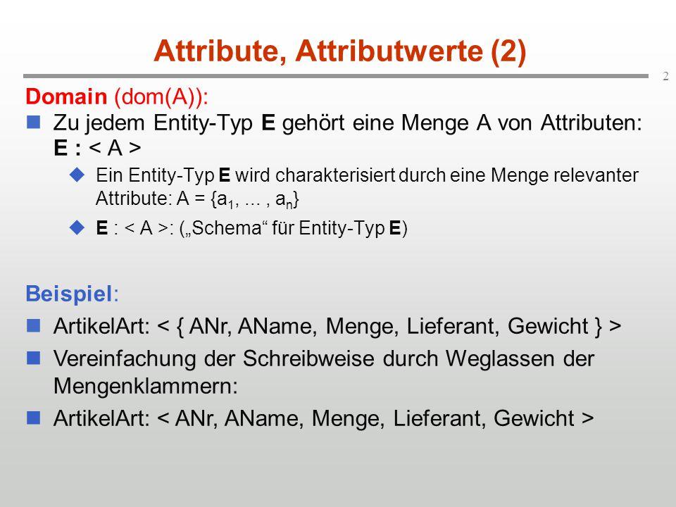 """2 Attribute, Attributwerte (2) Domain (dom(A)): Zu jedem Entity-Typ E gehört eine Menge A von Attributen: E :  Ein Entity-Typ E wird charakterisiert durch eine Menge relevanter Attribute: A = {a 1,..., a n }  E : : (""""Schema für Entity-Typ E) Beispiel: ArtikelArt: Vereinfachung der Schreibweise durch Weglassen der Mengenklammern: ArtikelArt:"""