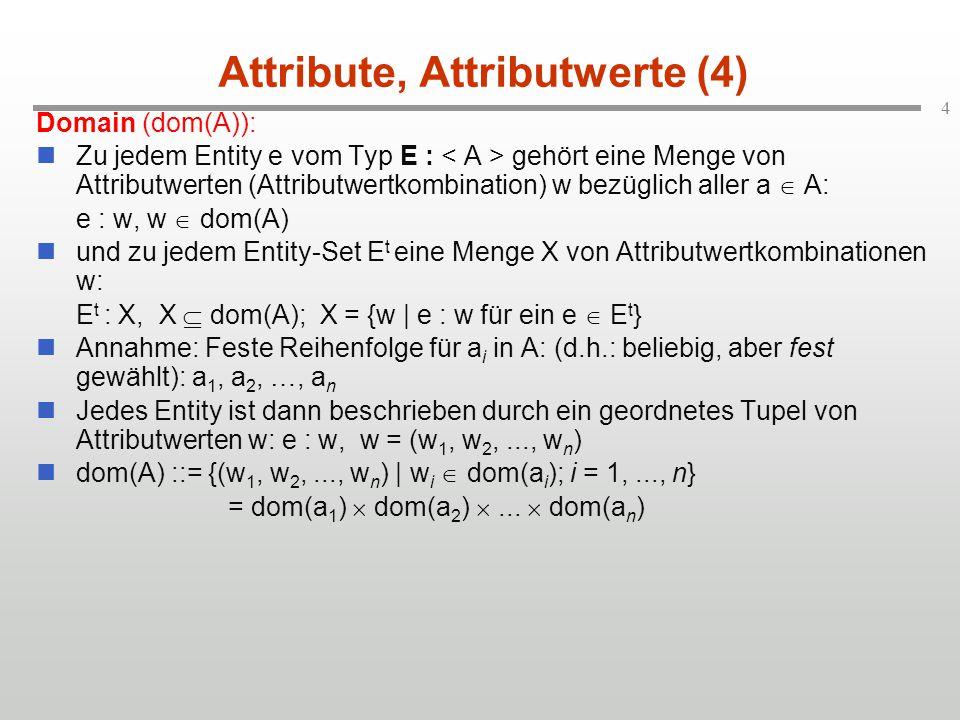 4 Attribute, Attributwerte (4) Domain (dom(A)): Zu jedem Entity e vom Typ E : gehört eine Menge von Attributwerten (Attributwertkombination) w bezüglich aller a  A: e : w, w  dom(A) und zu jedem Entity-Set E t eine Menge X von Attributwertkombinationen w: E t : X, X  dom(A); X = {w | e : w für ein e  E t } Annahme: Feste Reihenfolge für a i in A: (d.h.: beliebig, aber fest gewählt): a 1, a 2, …, a n Jedes Entity ist dann beschrieben durch ein geordnetes Tupel von Attributwerten w: e : w, w = (w 1, w 2,..., w n ) dom(A) ::= {(w 1, w 2,..., w n ) | w i  dom(a i ); i = 1,..., n} = dom(a 1 )  dom(a 2 ) ...