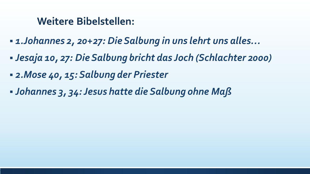Weitere Bibelstellen:  1.Johannes 2, 20+27: Die Salbung in uns lehrt uns alles…  Jesaja 10, 27: Die Salbung bricht das Joch (Schlachter 2000)  2.Mo