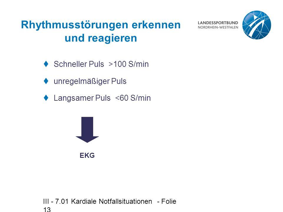 III - 7.01 Kardiale Notfallsituationen - Folie 13 Rhythmusstörungen erkennen und reagieren  Schneller Puls >100 S/min  unregelmäßiger Puls  Langsam