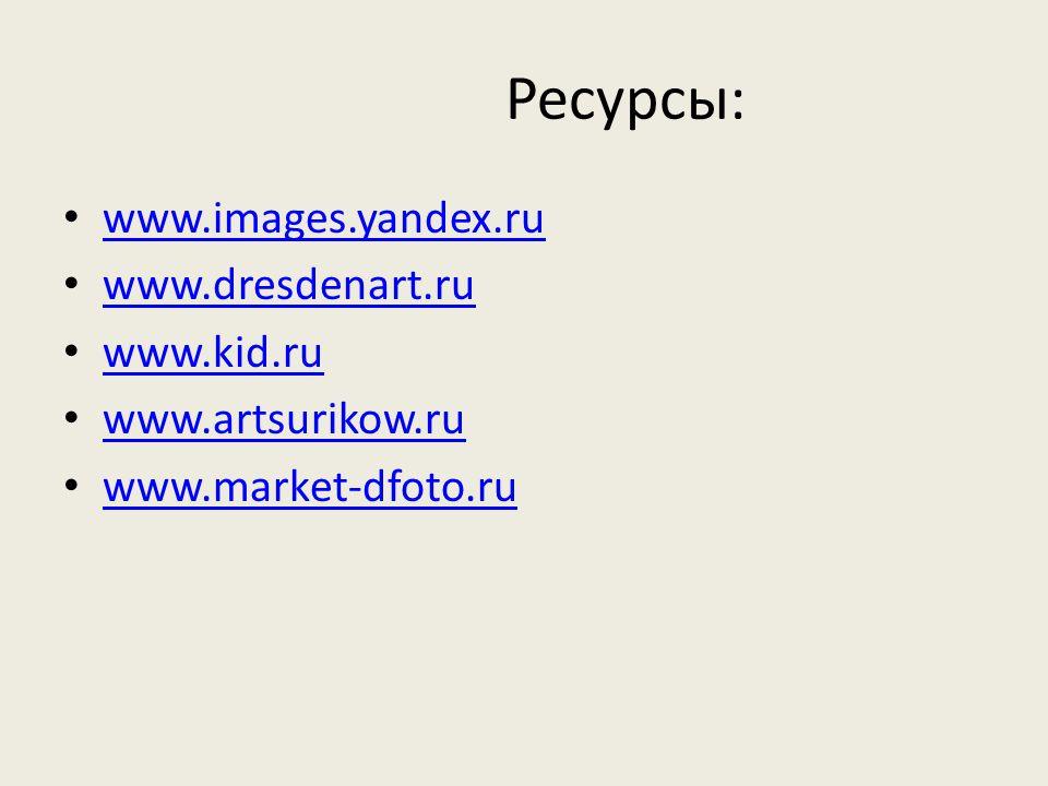 Ресурсы: www.images.yandex.ru www.dresdenart.ru www.kid.ru www.artsurikow.ru www.market-dfoto.ru