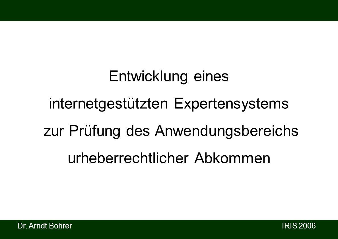 Dr. Arndt Bohrer IRIS 2006 Entwicklung eines internetgestützten Expertensystems zur Prüfung des Anwendungsbereichs urheberrechtlicher Abkommen