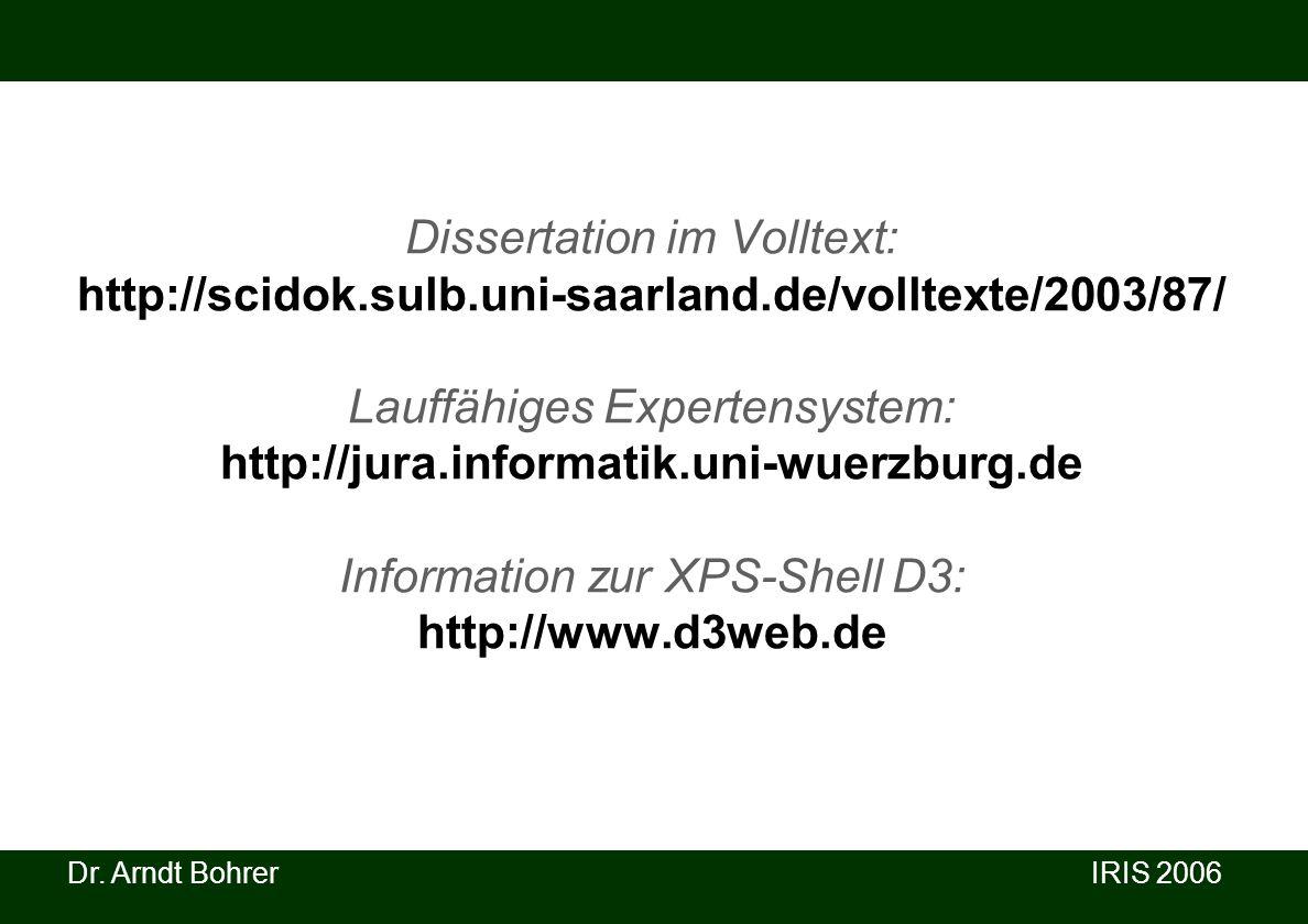 Dr. Arndt Bohrer IRIS 2006 Dissertation im Volltext: http://scidok.sulb.uni-saarland.de/volltexte/2003/87/ Lauffähiges Expertensystem: http://jura.inf