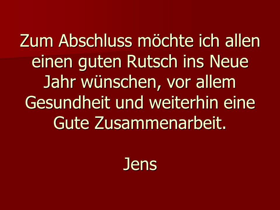 Zum Abschluss möchte ich allen einen guten Rutsch ins Neue Jahr wünschen, vor allem Gesundheit und weiterhin eine Gute Zusammenarbeit. Jens