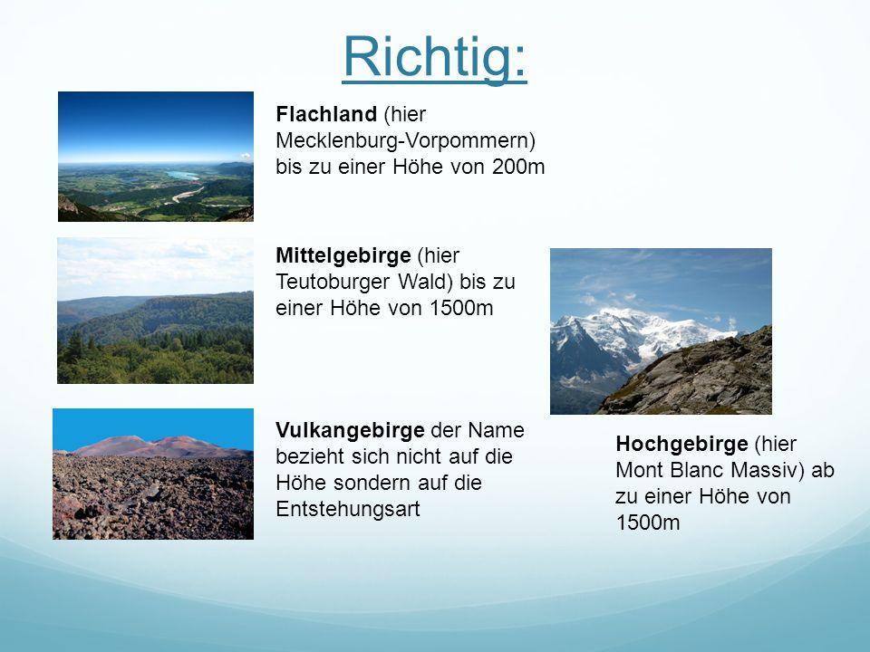 Richtig: Flachland (hier Mecklenburg-Vorpommern) bis zu einer Höhe von 200m Mittelgebirge (hier Teutoburger Wald) bis zu einer Höhe von 1500m Vulkangebirge der Name bezieht sich nicht auf die Höhe sondern auf die Entstehungsart Hochgebirge (hier Mont Blanc Massiv) ab zu einer Höhe von 1500m
