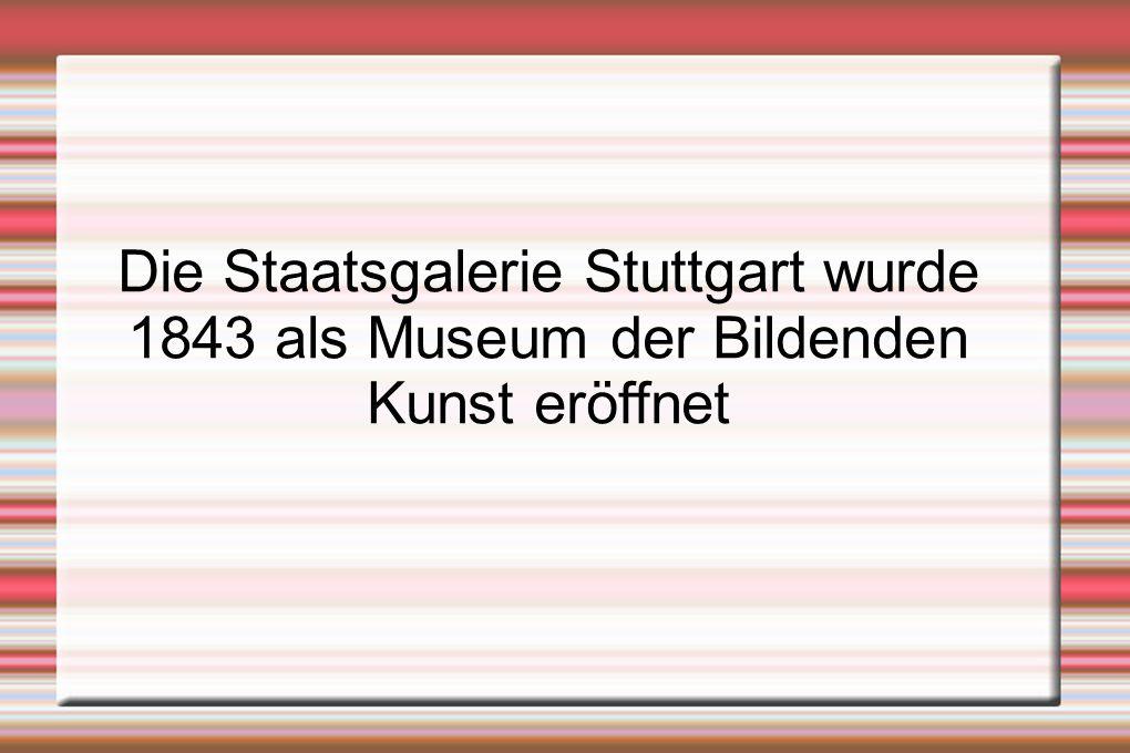 Die Staatsgalerie Stuttgart wurde 1843 als Museum der Bildenden Kunst eröffnet