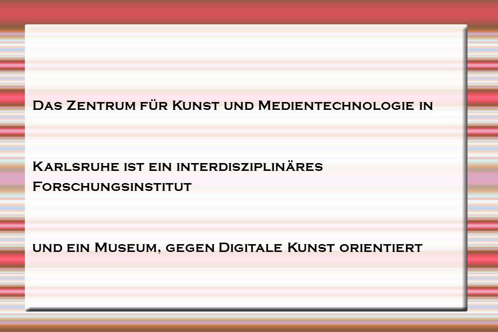 Das Zentrum für Kunst und Medientechnologie in Karlsruhe ist ein interdisziplinäres Forschungsinstitut und ein Museum, gegen Digitale Kunst orientiert
