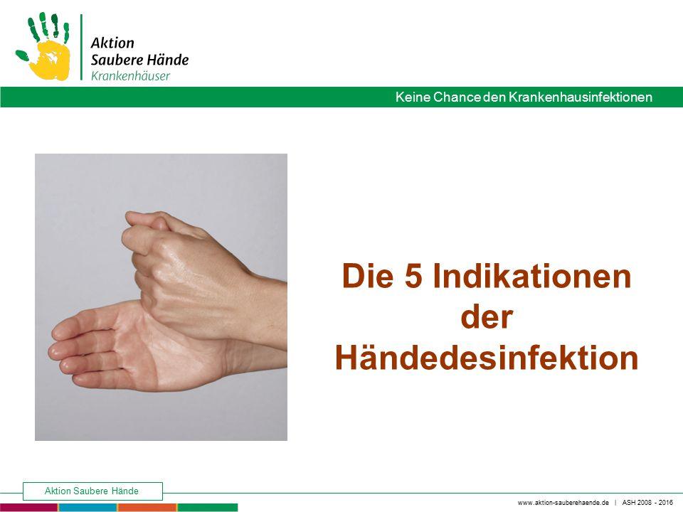 www.aktion-sauberehaende.de | ASH 2008 - 2016 Keine Chance den Krankenhausinfektionen Aktion Saubere Hände Die 5 Indikationen der Händedesinfektion