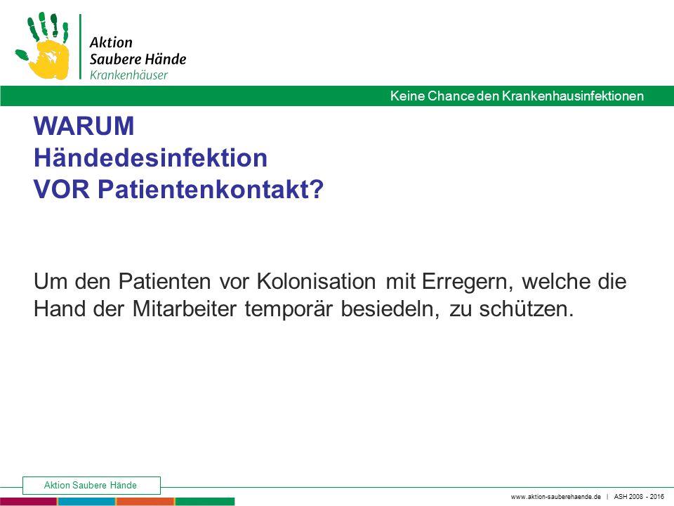 www.aktion-sauberehaende.de | ASH 2008 - 2016 Keine Chance den Krankenhausinfektionen Aktion Saubere Hände WARUM Händedesinfektion VOR Patientenkontak