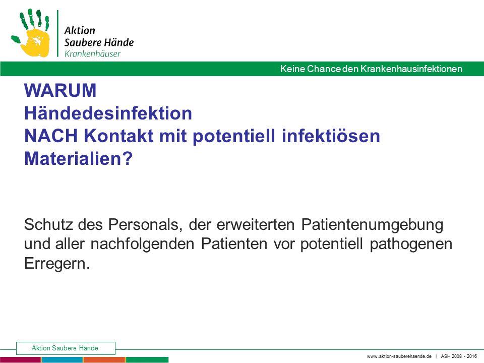 www.aktion-sauberehaende.de | ASH 2008 - 2016 Keine Chance den Krankenhausinfektionen Aktion Saubere Hände WARUM Händedesinfektion NACH Kontakt mit po