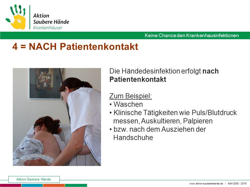www.aktion-sauberehaende.de | ASH 2008 - 2016 Keine Chance den Krankenhausinfektionen Aktion Saubere Hände 4 = NACH Patientenkontakt Die Händedesinfek