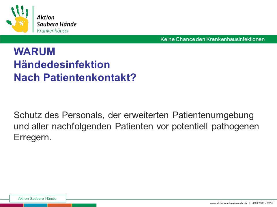 www.aktion-sauberehaende.de | ASH 2008 - 2016 Keine Chance den Krankenhausinfektionen Aktion Saubere Hände WARUM Händedesinfektion Nach Patientenkonta