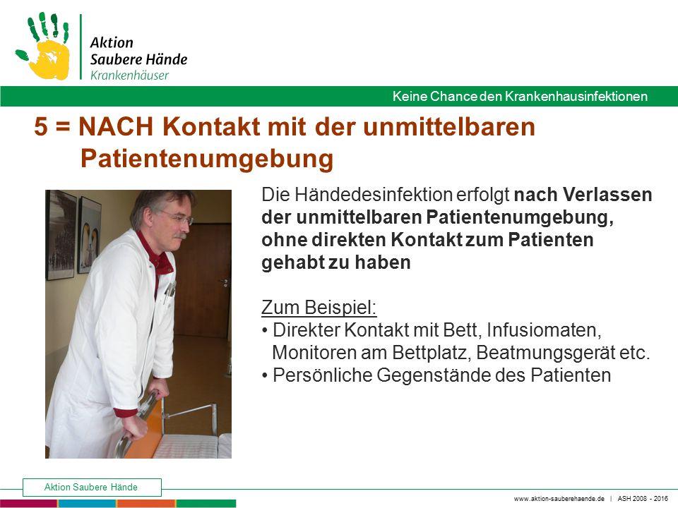 www.aktion-sauberehaende.de | ASH 2008 - 2016 Keine Chance den Krankenhausinfektionen Aktion Saubere Hände 5 = NACH Kontakt mit der unmittelbaren Pati