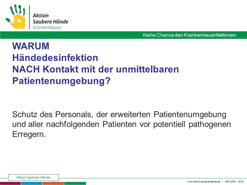 www.aktion-sauberehaende.de | ASH 2008 - 2016 Keine Chance den Krankenhausinfektionen Aktion Saubere Hände WARUM Händedesinfektion NACH Kontakt mit de